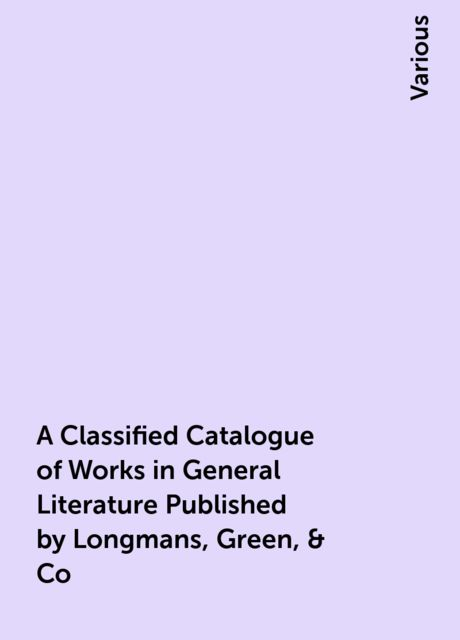 A Classified Catalogue of Works in General Literature Published by Longmans, Green, & Co, Various