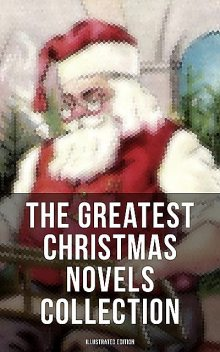 The Greatest Christmas Novels Collection (Illustrated Edition), Charles Dickens, Frances Hodgson Burnett, Louisa May Alcott, Lucy Maud Montgomery, Kate, J. M. Barrie, Martha Finley, George MacDonald, Johanna Spyri, Hesba Stretton, Frances Browne, Anna Sewell, Abbie Farwell Brown, Mary Louisa Molesworth, L. Baum