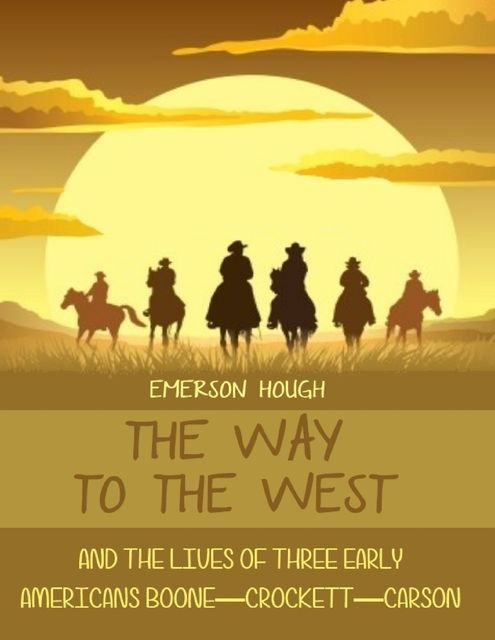 The Way to the West : And the Lives of Three Early Americans, Boone-Crockett-Carson (Illustrated), Emerson Hough