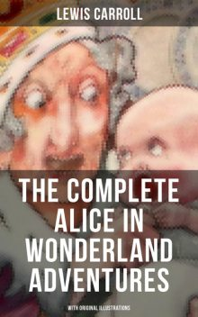 THE COMPLETE ALICE IN WONDERLAND ADVENTURES (With Original Illustrations), Lewis Carroll