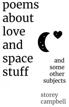 Poems About Love and Space Stuff, Storey G Campbell