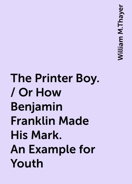 The Printer Boy. / Or How Benjamin Franklin Made His Mark. An Example for Youth, William M.Thayer