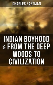 Indian Boyhood & From the Deep Woods to Civilization, Charles Eastman