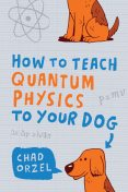 How to Teach Physics to Your Dog, Chad Orzel