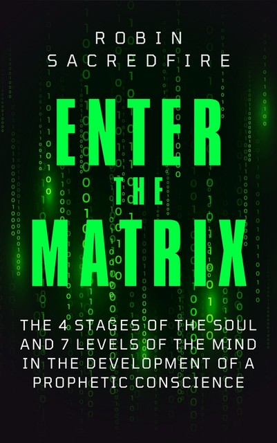 Enter the Matrix: The 4 Stages of the Soul and 7 Levels of the Mind in the Development of a Prophetic Conscience, Robin Sacredfire