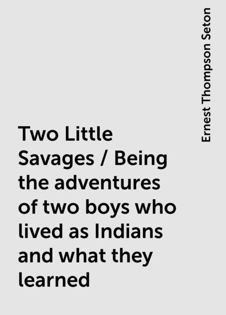 Two Little Savages / Being the adventures of two boys who lived as Indians and what they learned, Ernest Thompson Seton