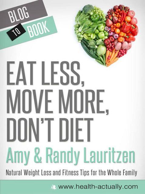 Eat Less, Move More, Don't Diet: Natural Weight Loss and Fitness Tips for the Whole Family, Amy Lauritzen, Randy Lauritzen