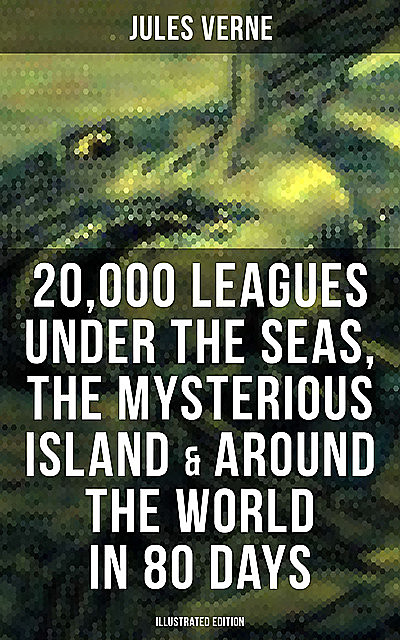 20,000 Leagues Under the Seas, The Mysterious Island & Around the World in 80 Days, Jules Verne