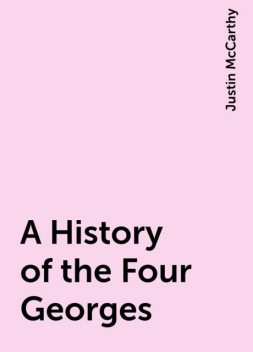 A History of the Four Georges, Justin McCarthy