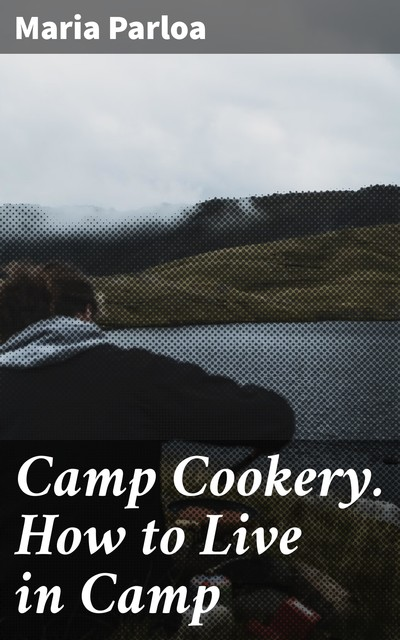 Camp Cookery. How to Live in Camp, Maria Parloa