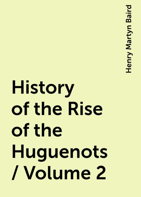 History of the Rise of the Huguenots / Volume 2, Henry Martyn Baird