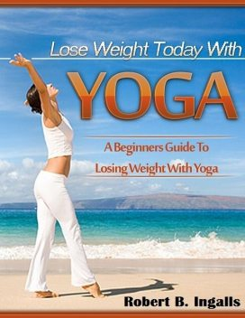 Lose Weight Today with Yoga: A Beginners Guide to Losing Weight with Yoga, Robert B.Ingalls