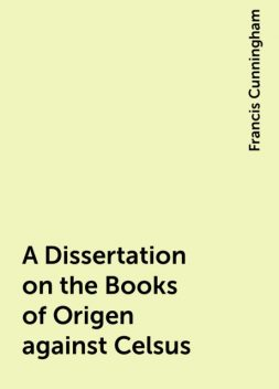 A Dissertation on the Books of Origen against Celsus, Francis Cunningham