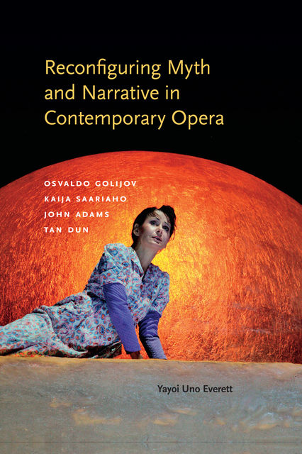 Reconfiguring Myth and Narrative in Contemporary Opera, Yayoi Uno Everett