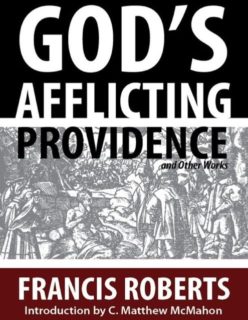 God's Afflicting Providence, and Other Works, C.Matthew McMahon, Francis Roberts