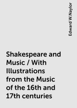 Shakespeare and Music / With Illustrations from the Music of the 16th and 17th centuries, Edward W.Naylor