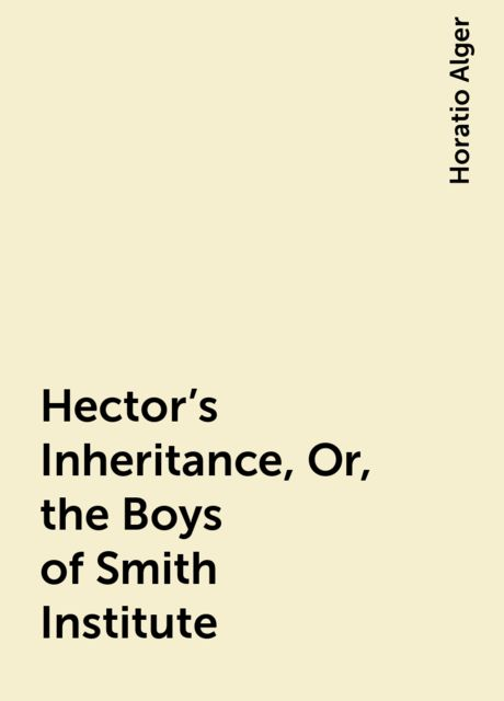 Hector's Inheritance, Or, the Boys of Smith Institute, Horatio Alger