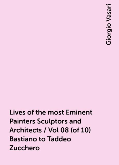 Lives of the most Eminent Painters Sculptors and Architects / Vol 08 (of 10) Bastiano to Taddeo Zucchero, Giorgio Vasari