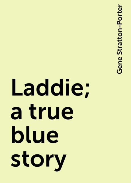 Laddie; a true blue story, Gene Stratton-Porter