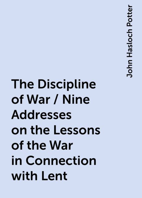 The Discipline of War / Nine Addresses on the Lessons of the War in Connection with Lent, John Hasloch Potter