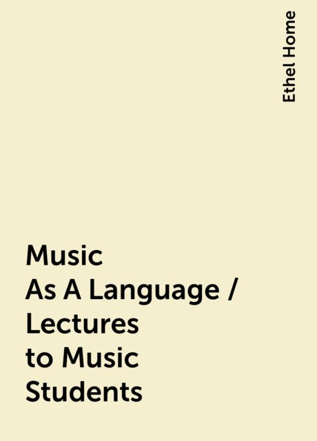 Music As A Language / Lectures to Music Students, Ethel Home