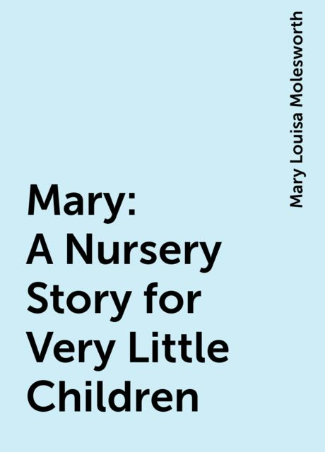 Mary: A Nursery Story for Very Little Children, Mary Louisa Molesworth