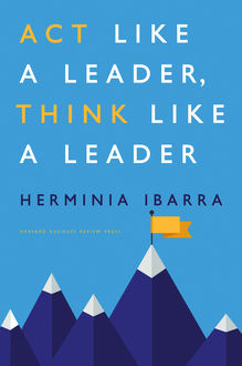 Act Like a Leader, Think Like a Leader, Herminia Ibarra
