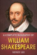 A Complete Biography of William Shakespeare, Sidney Lee, GP Editors