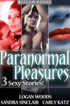 Paranormal Pleasures – 3 Sexy Stories!, Logan Woods, Sandra Sinclair, Carly Katz