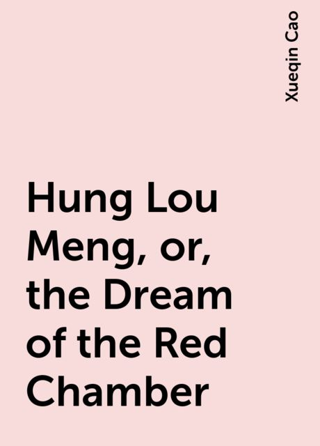 Hung Lou Meng, or, the Dream of the Red Chamber, Xueqin Cao