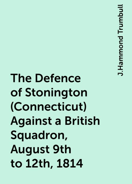 The Defence of Stonington (Connecticut) Against a British Squadron, August 9th to 12th, 1814, J.Hammond Trumbull