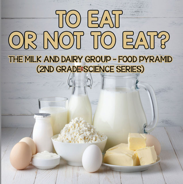 To Eat Or Not To Eat? The Milk And Dairy Group – Food Pyramid, Baby Professor