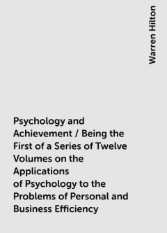 Psychology and Achievement / Being the First of a Series of Twelve Volumes on the Applications of Psychology to the Problems of Personal and Business Efficiency, Warren Hilton