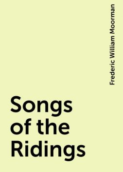 Songs of the Ridings, Frederic William Moorman