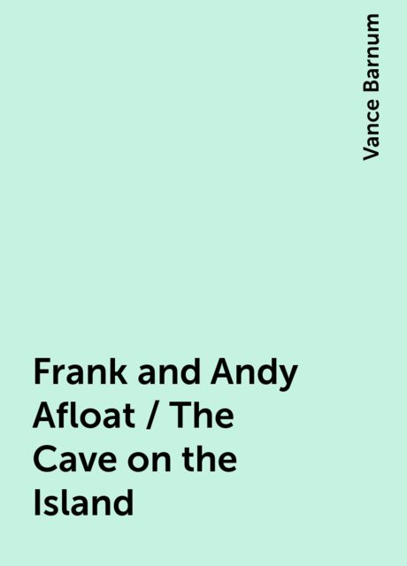 Frank and Andy Afloat / The Cave on the Island, Vance Barnum
