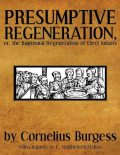 Presumptive Regeneration, or, the Baptismal Regeneration of Elect Infants, C.Matthew McMahon, Cornelius Burgess