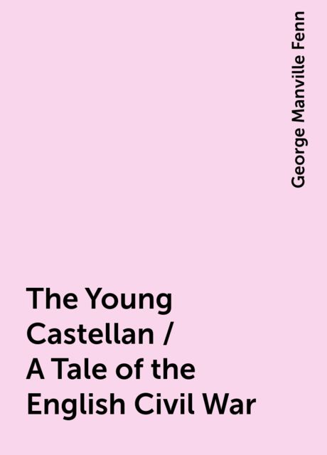 The Young Castellan / A Tale of the English Civil War, George Manville Fenn