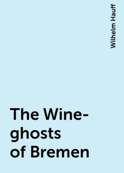 The Wine-ghosts of Bremen, Wilhelm Hauff