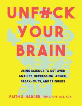 Unfuck Your Brain: Using Science to Get Over Anxiety, Depression, Anger, Freak-Outs, and Triggers, Faith Harper