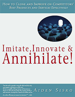 Imitate,Innovate and Annihilate :How To Clone And Improve On Competitors' Best Products And Services Effectively!, Aiden Sisko