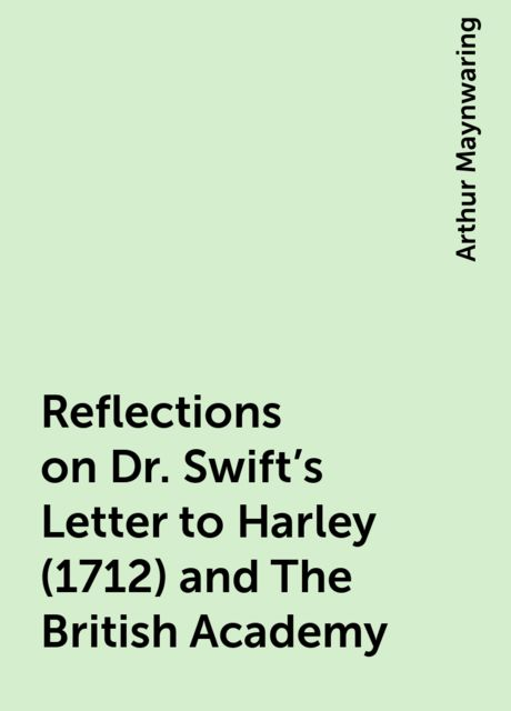 Reflections on Dr. Swift's Letter to Harley (1712) and The British Academy, Arthur Maynwaring
