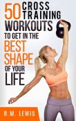 The Top 50 Cross Training Workouts To Get In The Best Shape Of Your Life, R.M. Lewis