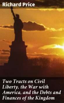 Two Tracts on Civil Liberty, the War with America, and the Debts and Finances of the Kingdom, Richard Price