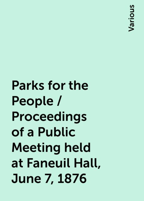 Parks for the People / Proceedings of a Public Meeting held at Faneuil Hall, June 7, 1876, Various