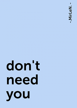 don't need you, -.MirLeN. -