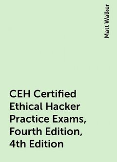 CEH Certified Ethical Hacker Practice Exams, Fourth Edition, 4th Edition, Matt Walker