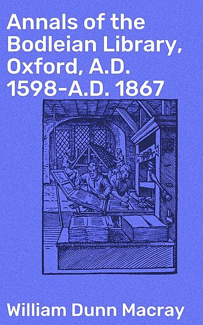 Annals of the Bodleian Library, Oxford, A.D. 1598-A.D. 1867, William Dunn Macray