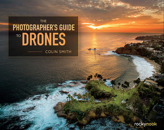 The Photographer's Guide to Drones, Colin Smith