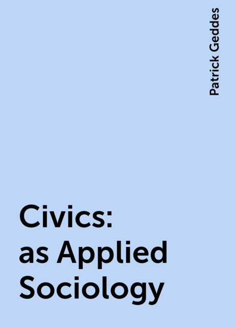 Civics: as Applied Sociology, Patrick Geddes