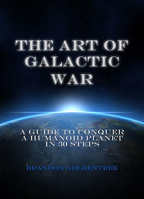 The Art of Galactic War: A Guide to Conquer a Humanoid Planet in 30 Steps, Brandon Goldentree